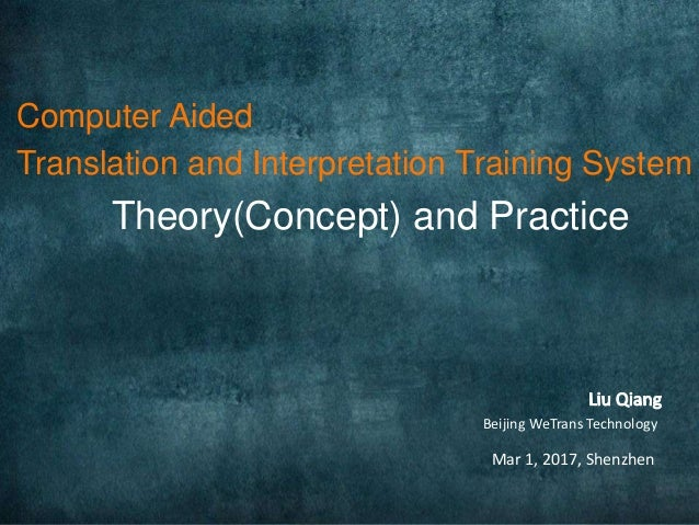 Computer Aided Translation and Interpretation Training System Theory(Concept) and Practice Mar 1, 2017, Shenzhen Beijing W...