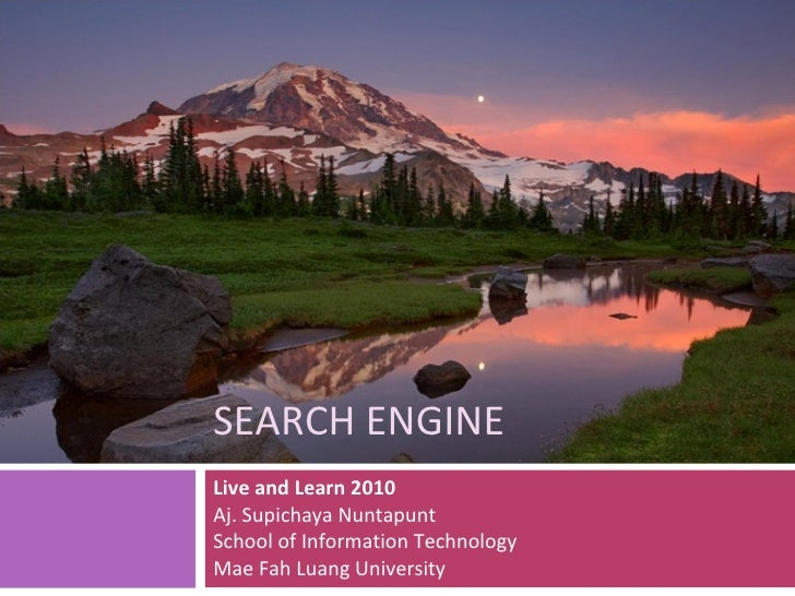 SEARCH ENGINE Live and Learn 2010 Aj. Supichaya Nuntapunt School of Information Technology Mae Fah Luang University