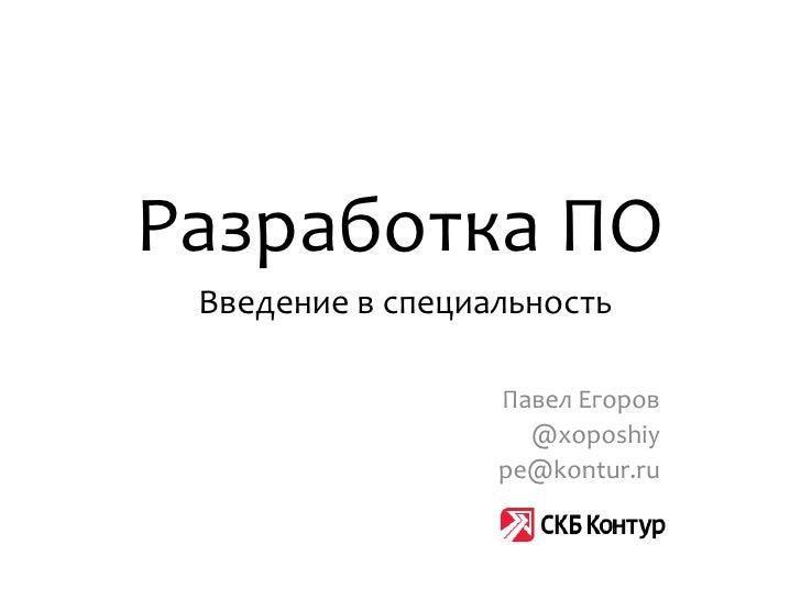 Разработка ПО Введение в специальность                  Павел Егоров                    @xoposhiy                  pe@kont...