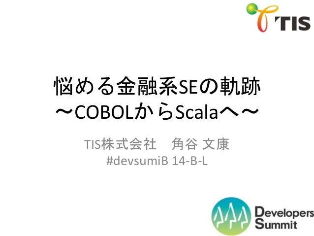 悩める金融系SEの軌跡 ~COBOLからScalaへ~ TIS株式会社 角谷 文康 #devsumiB 14-B-L