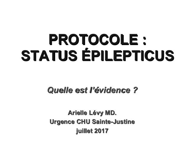 PROTOCOLE :PROTOCOLE : STATUS ÉPILEPTICUSSTATUS ÉPILEPTICUS Quelle est lQuelle est l''évidence ?évidence ? Arielle Lévy MD...