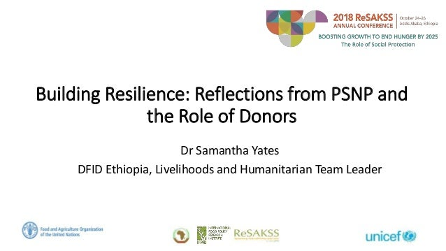 Building Resilience: Reflections from PSNP and the Role of Donors Dr Samantha Yates DFID Ethiopia, Livelihoods and Humanit...