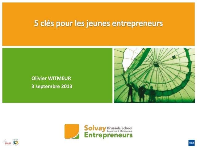 Olivier WITMEUR 3 septembre 2013 Sept 2013 5 clés pour les jeunes entrepreneurs