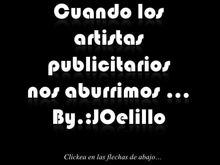 Cuando los      artistas   publicitarios nos aburrimos …   By.:JOelillo    Clickea en las flechas de abajo…