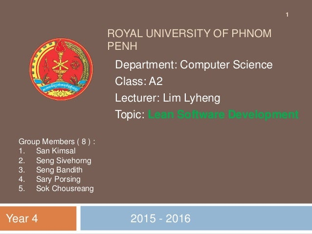 ROYAL UNIVERSITY OF PHNOM PENH 2015 - 2016 Department: Computer Science Class: A2 Lecturer: Lim Lyheng Topic: Lean Softwar...