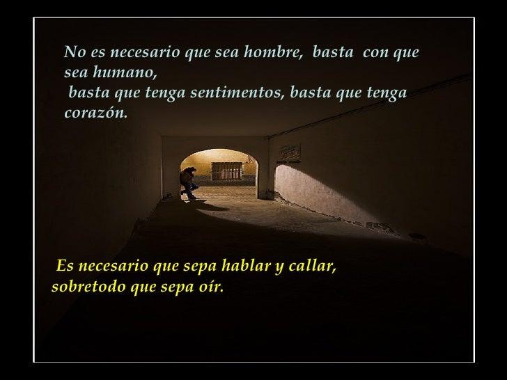 No es necesario que sea hombre,  basta  con que sea humano,  basta que tenga sentimentos, basta que tenga corazón.   Es ne...