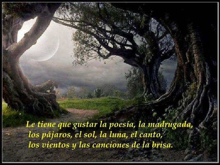 Le tiene que gustar la poesía, la madrugada, los pájaros, el sol, la luna, el canto, los vientos y las canciones de la bri...