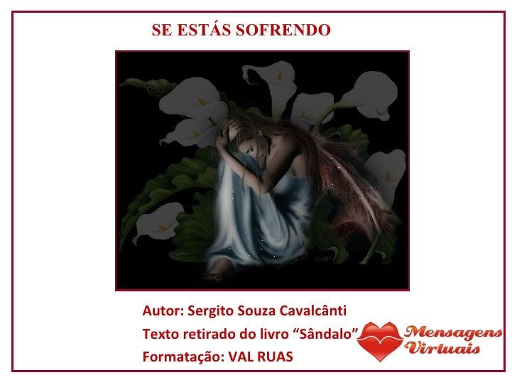 """Autor: Sergito Souza Cavalcânti Texto retirado do livro """"Sândalo"""" Formatação: VAL RUAS SE ESTÁS SOFRENDO"""