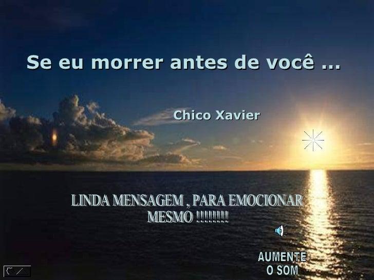 Se eu morrer antes de você ...       AUMENTE  O SOM  LINDA MENSAGEM , PARA EMOCIONAR MESMO !!!!!!!! Chico Xavier