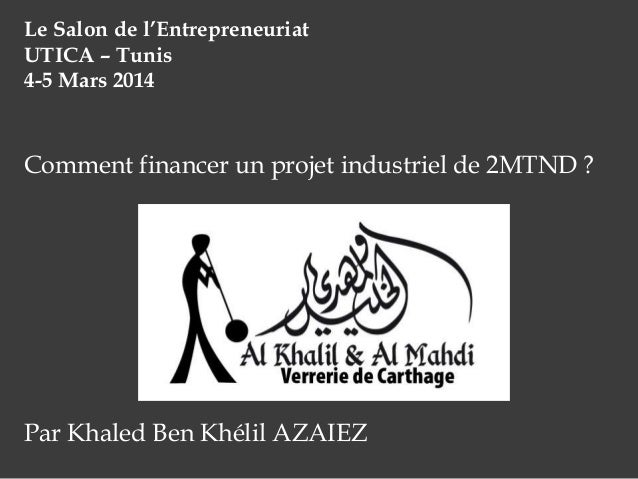 Le Salon de l'Entrepreneuriat UTICA – Tunis 4-5 Mars 2014  Comment financer un projet industriel de 2MTND ?  Par Khaled Be...