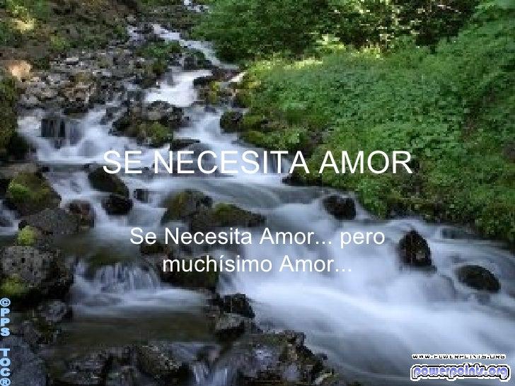 SE NECESITA AMOR Se Necesita Amor... pero muchísimo Amor... ©PPS TOC®