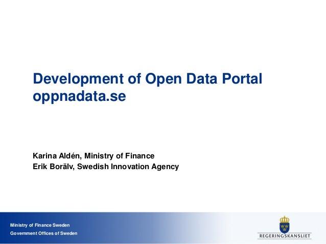 Ministry of Finance Sweden Government Offices of Sweden Development of Open Data Portal oppnadata.se Karina Aldén, Ministr...