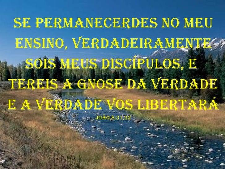 Se permanecerdes no meu ensino, verdadeiramente sois meus discípulos, e  tereis a gnose da verdade e a verdade vos liberta...