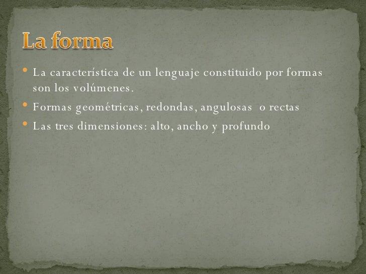 <ul><li>La característica de un lenguaje constituido por formas son los volúmenes. </li></ul><ul><li>Formas geométricas, r...