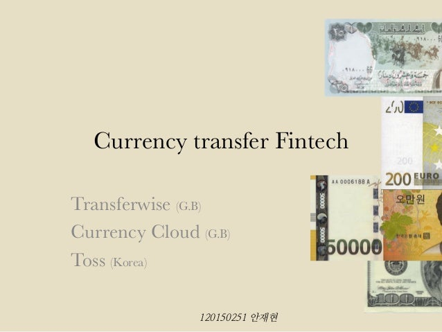 Currency transfer Fintech Transferwise (G.B) Currency Cloud (G.B) Toss (Korea) 120150251 안재현