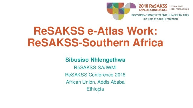 ReSAKSS e-Atlas Work: ReSAKSS-Southern Africa Sibusiso Nhlengethwa ReSAKSS-SA/IWMI ReSAKSS Conference 2018 African Union, ...