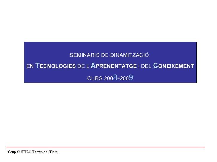 Grup SUPTAC Terres de l'Ebre SEMINARIS DE DINAMITZACIÓ  EN  T ECNOLOGIES  DE L' A PRENENTATGE  i DEL  C ONEIXEMENT CURS 20...