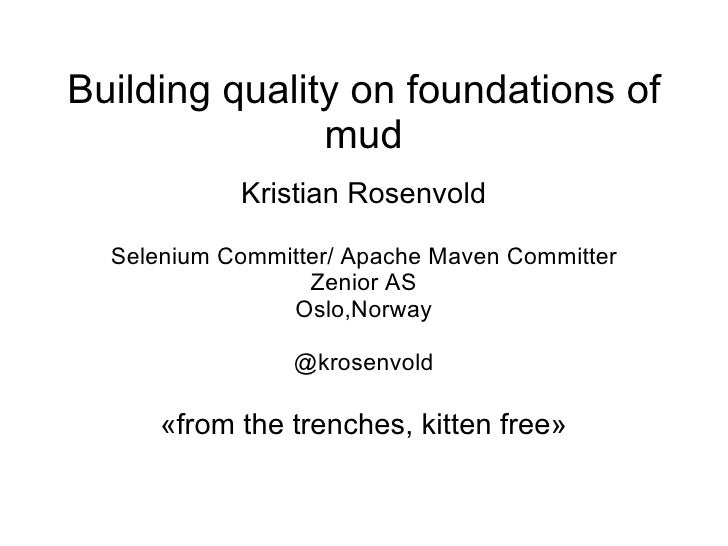 Building quality on foundations of               mud            Kristian Rosenvold  Selenium Committer/ Apache Maven Commi...