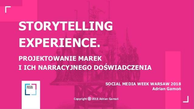 STORYTELLING EXPERIENCE. PROJEKTOWANIE MAREK I ICH NARRACYJNEGO DOŚWIADCZENIA SOCIAL MEDIA WEEK WARSAW 2018 Adrian Gamoń C...