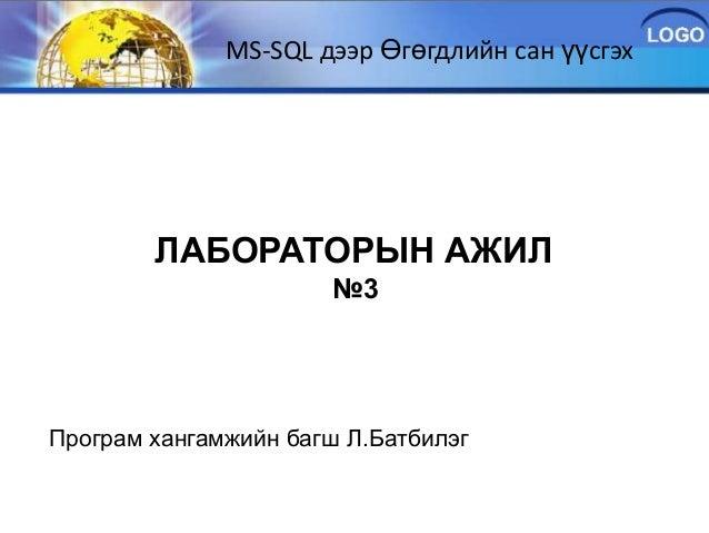 MS-SQL дээр Өгөгдлийн сан үүсгэх        ЛАБОРАТОРЫН АЖИЛ                      №3Програм хангамжийн багш Л.Батбилэг
