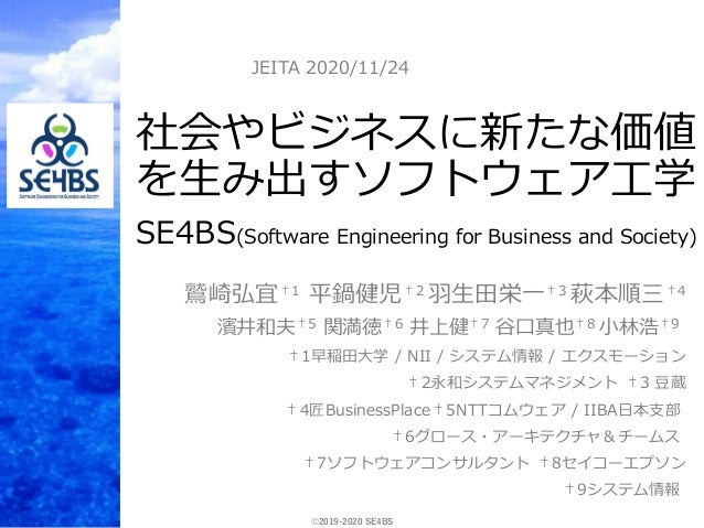 ©2019-2020 SE4BS 社会やビジネスに新たな価値 を生み出すソフトウェア工学 SE4BS(Software Engineering for Business and Society) 鷲崎弘宜†1 平鍋健児†2 羽生田栄一†3 萩本...