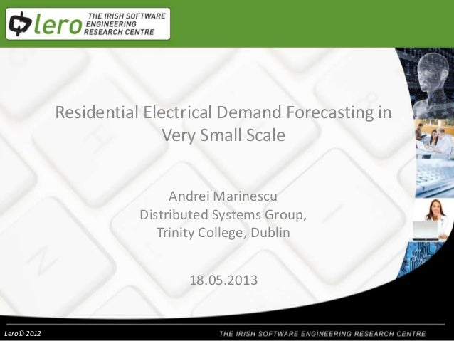 Lero© 2012Residential Electrical Demand Forecasting inVery Small ScaleAndrei MarinescuDistributed Systems Group,Trinity Co...