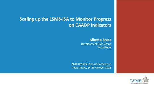 Scaling up the LSMS-ISA to Monitor Progress on CAADP Indicators Alberto Zezza Development Data Group World Bank 2018 ReSAK...