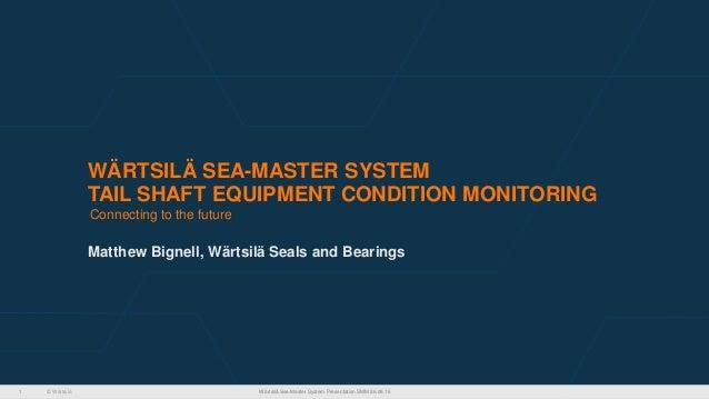 © Wärtsilä WÄRTSILÄ SEA-MASTER SYSTEM TAIL SHAFT EQUIPMENT CONDITION MONITORING Matthew Bignell, Wärtsilä Seals and Bearin...