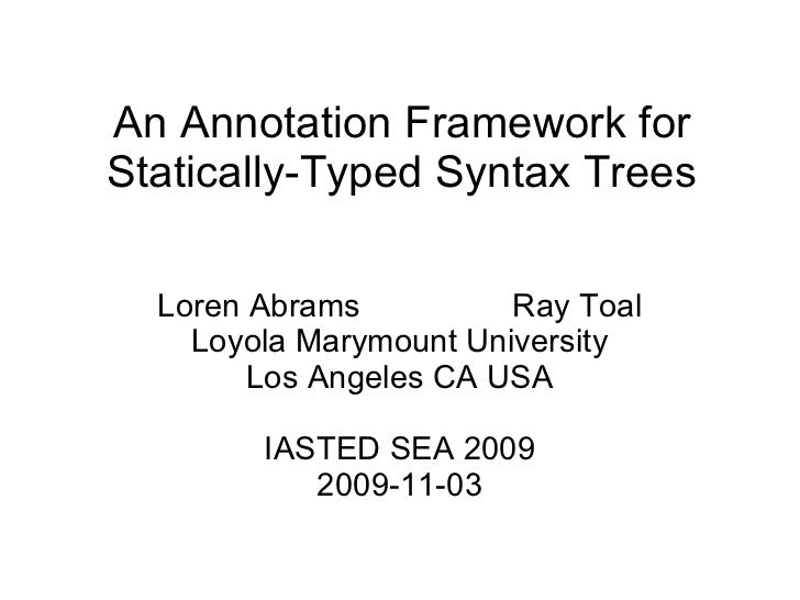 An Annotation Framework for Statically-Typed Syntax Trees Loren Abrams  Ray Toal Loyola Marymount University Los Angeles C...