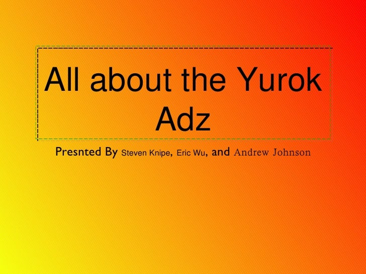 All about the Yurok Adz <ul><li>Presnted By  Steven Knipe ,  Eric Wu , and  Andrew Johnson </li></ul>