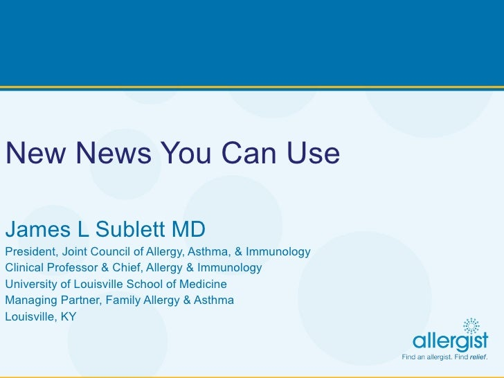 New News You Can Use   James L Sublett MD President, Joint Council of Allergy, Asthma, & Immunology Clinical Professor & C...