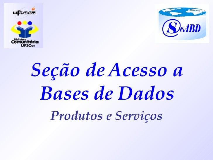 Seção de Acesso a Bases de Dados Produtos e Serviços