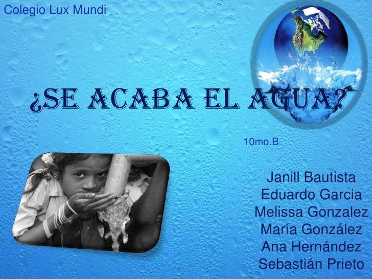 ColegioLux Mundi<br />¿Se acaba el Agua?<br />10mo.B<br />Janill BautistaEduardo GarciaMelissa GonzalezMaríaGonzálezAna He...