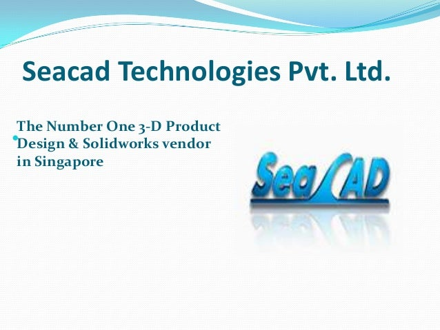 Seacad Technologies Pvt. Ltd. The Number One 3-D Product Design & Solidworks vendor in Singapore 