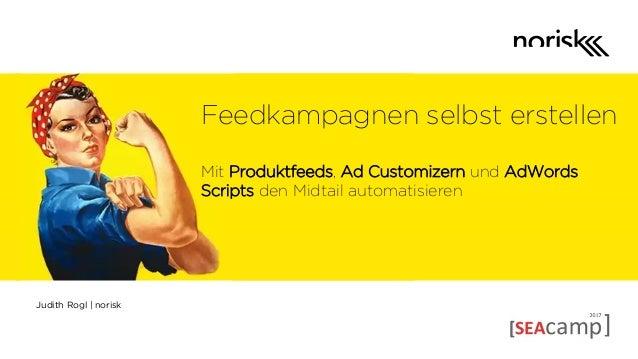 Judith Rogl | norisk Feedkampagnen selbst erstellen Mit Produktfeeds, Ad Customizern und AdWords Scripts den Midtail autom...