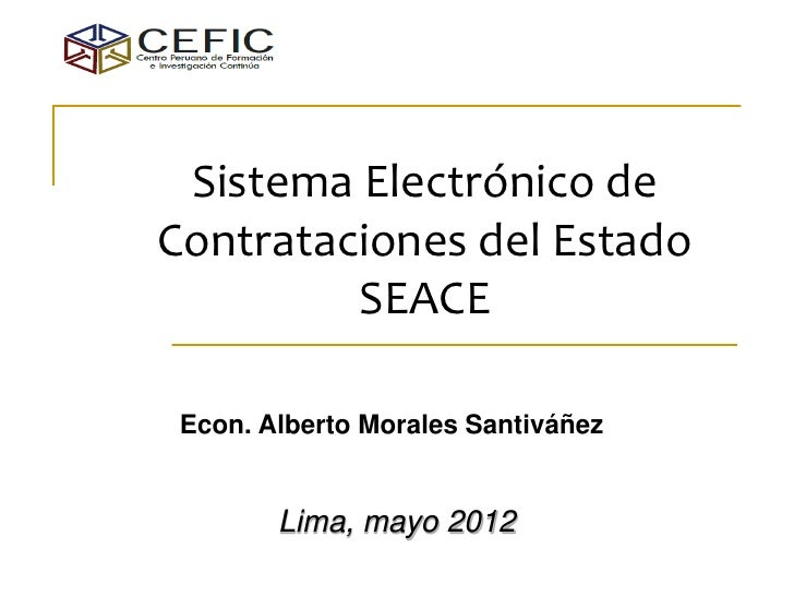 Sistema Electrónico deContrataciones del Estado         SEACE Econ. Alberto Morales Santiváñez        Lima, mayo 2012