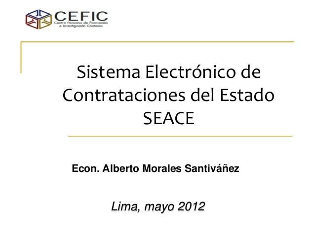 Sistema Electrónico de Contrataciones del Estado SEACE  Econ. Alberto Morales Santiváñez  Lima, mayo 2012