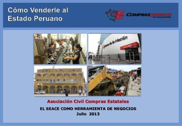 EL SEACE COMO HERRAMIENTA DE NEGOCIOS Julio 2013 Asociación Civil Compras Estatales
