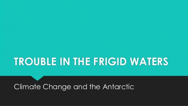 TROUBLE IN THE FRIGID WATERSClimate Change and the Antarctic