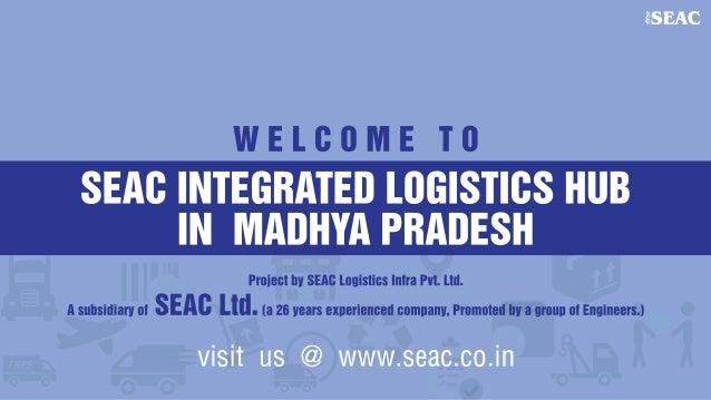 WELCOME TO  SEAC INTEGRATED LOGISTICS HIIB IN MAIIHYA PBIIDESH     Project by SEAI:  Logistics Inira Pvt.  Lid.  A subsidi...