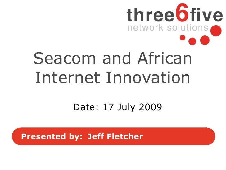 Seacom and African   Internet Innovation            Date: 17 July 2009   Presented by: Jeff Fletcher