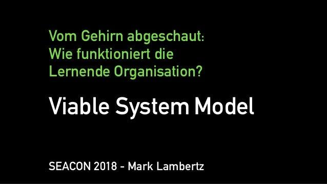 Vom Gehirn abgeschaut: Wie funktioniert die Lernende Organisation? Viable System Model SEACON 2018 - Mark Lambertz