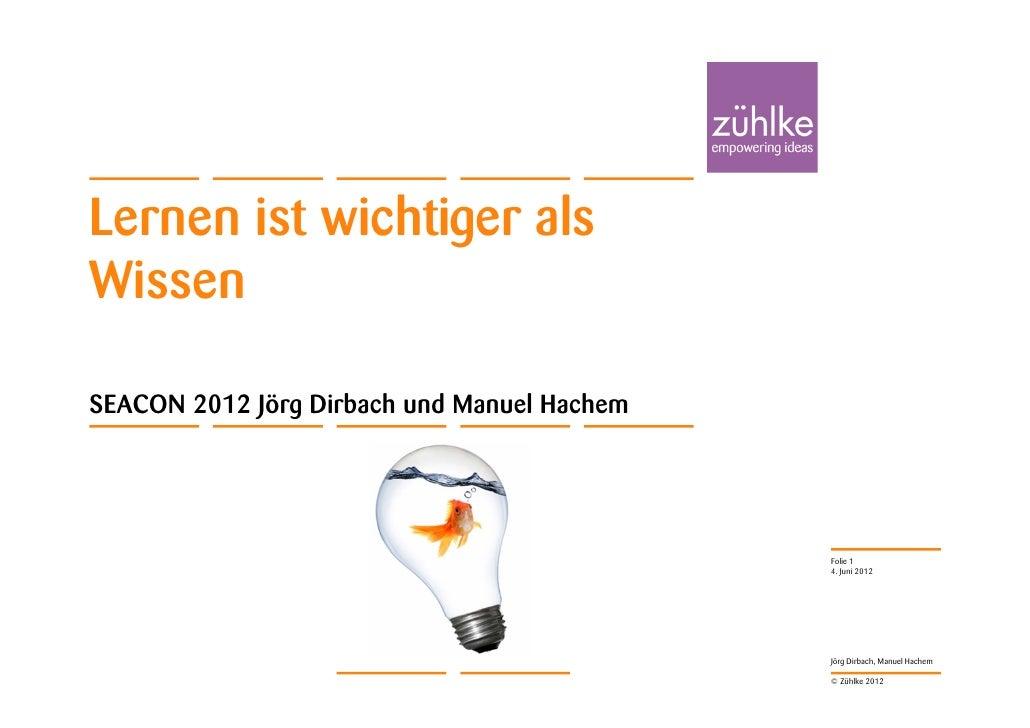 Lernen ist wichtiger alsWissenSEACON 2012 Jörg Dirbach und Manuel Hachem                                             Folie...