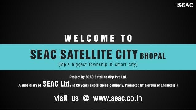 %SEAC  W E I.  0 0 M E T 0 SEAC SATELLITE CITY BHOPAL     (Mp's biggest township & smart city)  Proiect by SEAG Satellite ...
