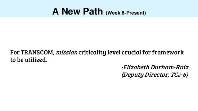 A New Path (Week 6-Present) For TRANSCOM, mission criticality level crucial for framework to be utilized. -Elizabeth Durha...