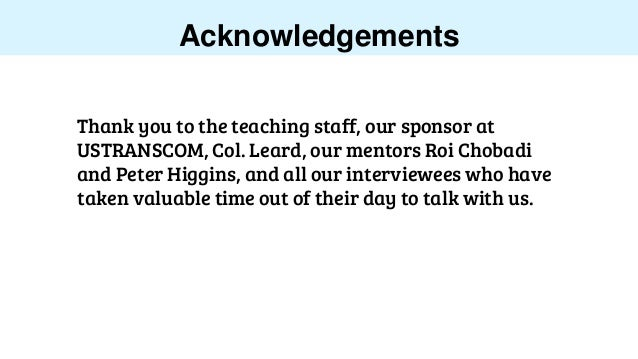 Acknowledgements Thank you to the teaching staff, our sponsor at USTRANSCOM, Col. Leard, our mentors Roi Chobadi and Peter...