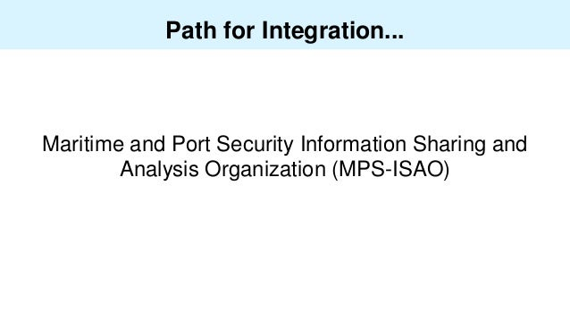 Path for Integration... Maritime and Port Security Information Sharing and Analysis Organization (MPS-ISAO)