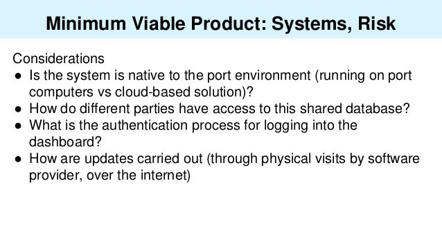 Minimum Viable Product: Systems, Risk Considerations ● Is the system is native to the port environment (running on port co...
