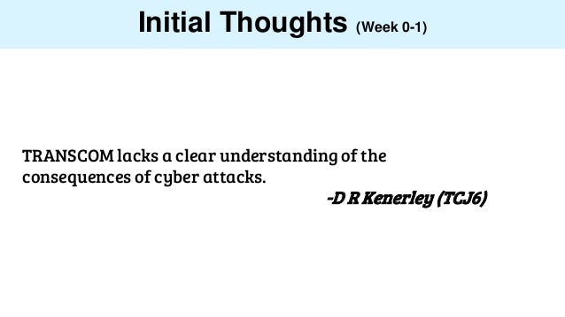 Initial Thoughts (Week 0-1) TRANSCOM lacks a clear understanding of the consequences of cyber attacks. -D R Kenerley (TCJ6)
