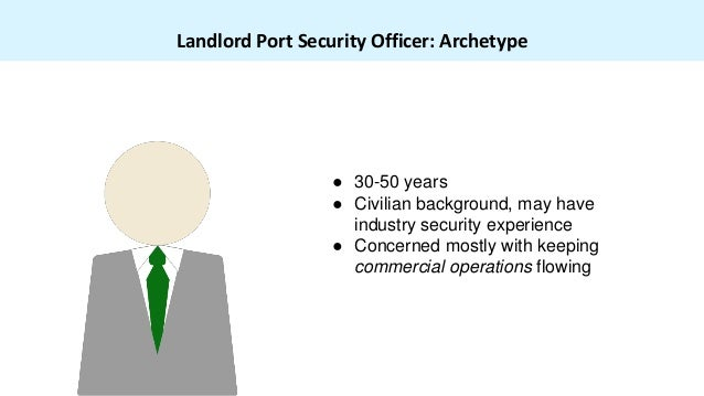 Landlord Port Security Officer: Archetype ● 30-50 years ● Civilian background, may have industry security experience ● Con...